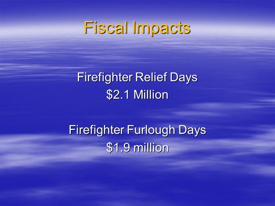 Fiscal Impacts Firefighter Relief Days $2.1 Million Firefighter Furlough Days $1.9 million