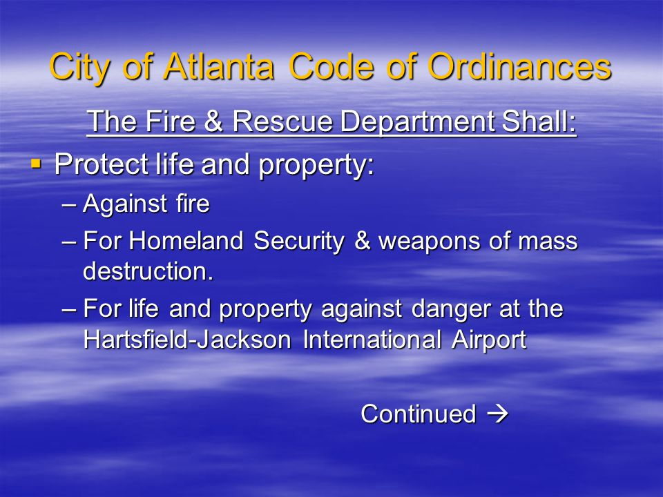 City of Atlanta Code of Ordinances The Fire & Rescue Department Shall:  Protect life and property: –Against fire –For Homeland Security & weapons of mass destruction.
