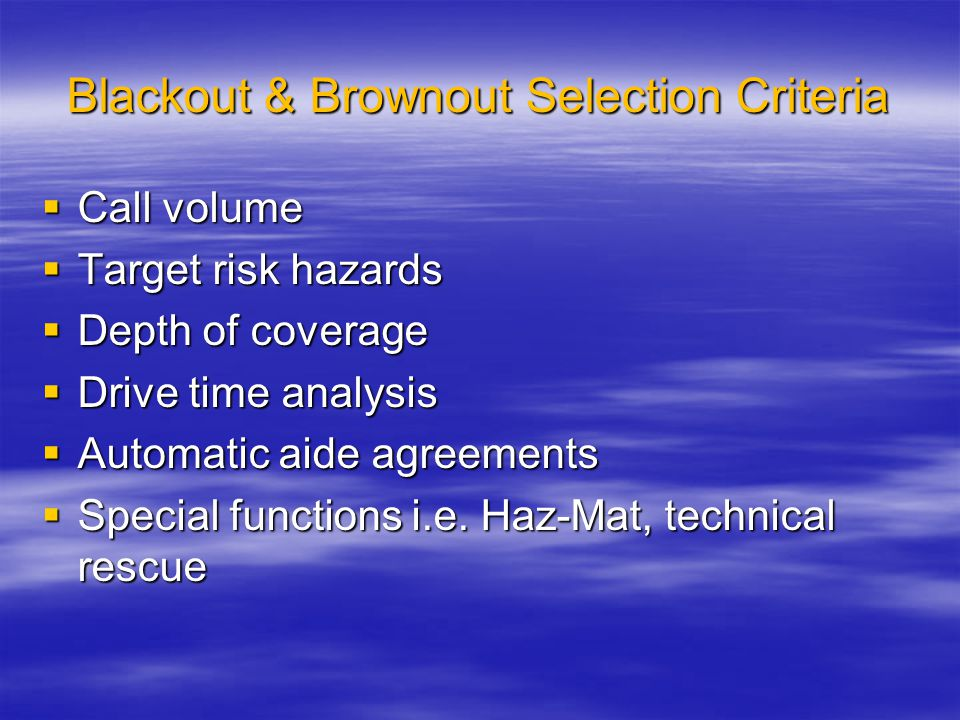Blackout & Brownout Selection Criteria  Call volume  Target risk hazards  Depth of coverage  Drive time analysis  Automatic aide agreements  Special functions i.e.