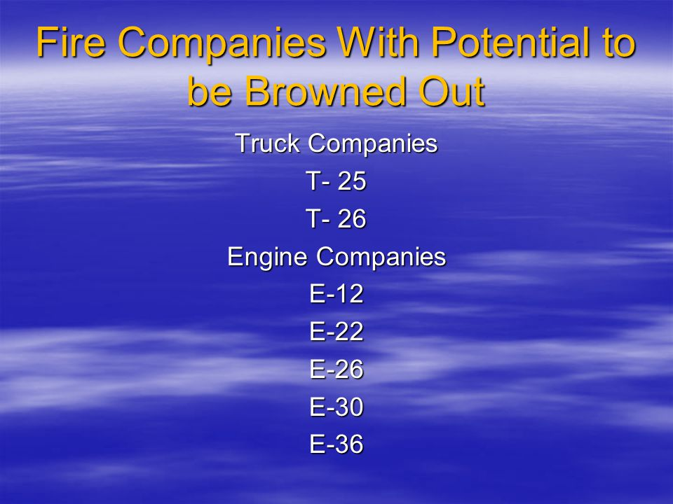 Fire Companies With Potential to be Browned Out Truck Companies T- 25 T- 26 Engine Companies E-12E-22E-26E-30E-36