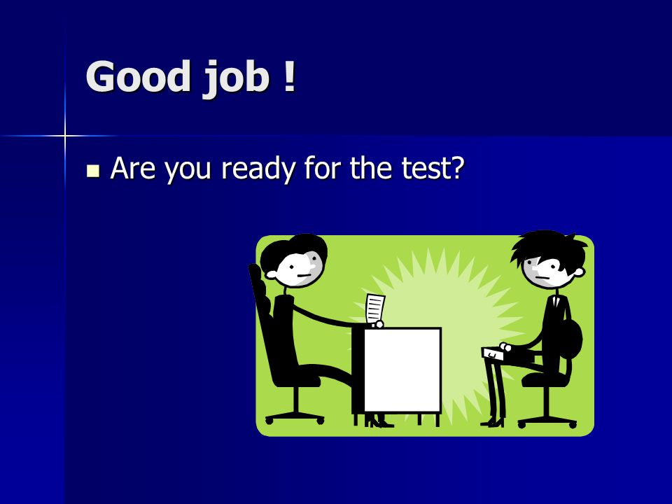 Good job ! Are you ready for the test Are you ready for the test