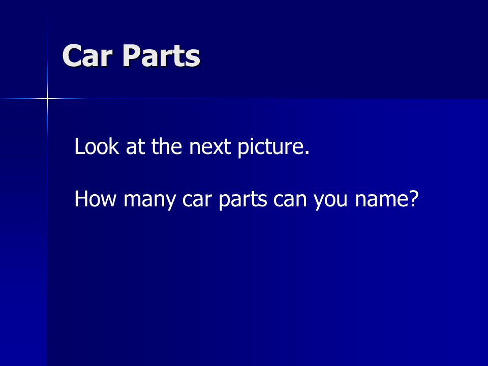 Car Parts Look at the next picture. How many car parts can you name