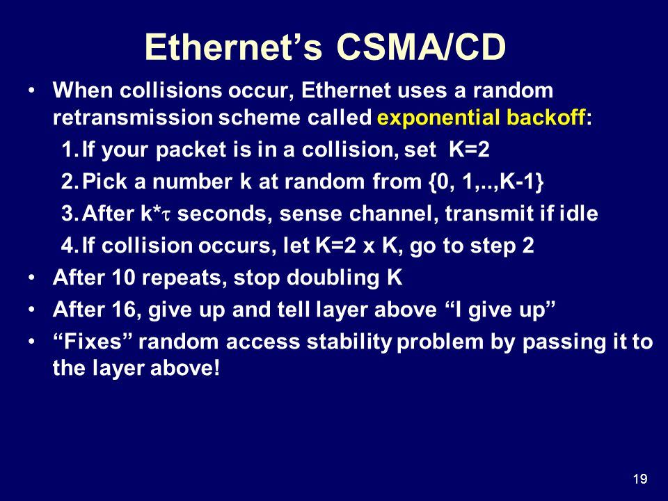 19 Ethernet's CSMA/CD When collisions occur, Ethernet uses a random retransmission scheme called exponential backoff: 1.If your packet is in a collision, set K=2 2.Pick a number k at random from {0, 1,..,K-1} 3.After k*  seconds, sense channel, transmit if idle 4.If collision occurs, let K=2 x K, go to step 2 After 10 repeats, stop doubling K After 16, give up and tell layer above I give up Fixes random access stability problem by passing it to the layer above!