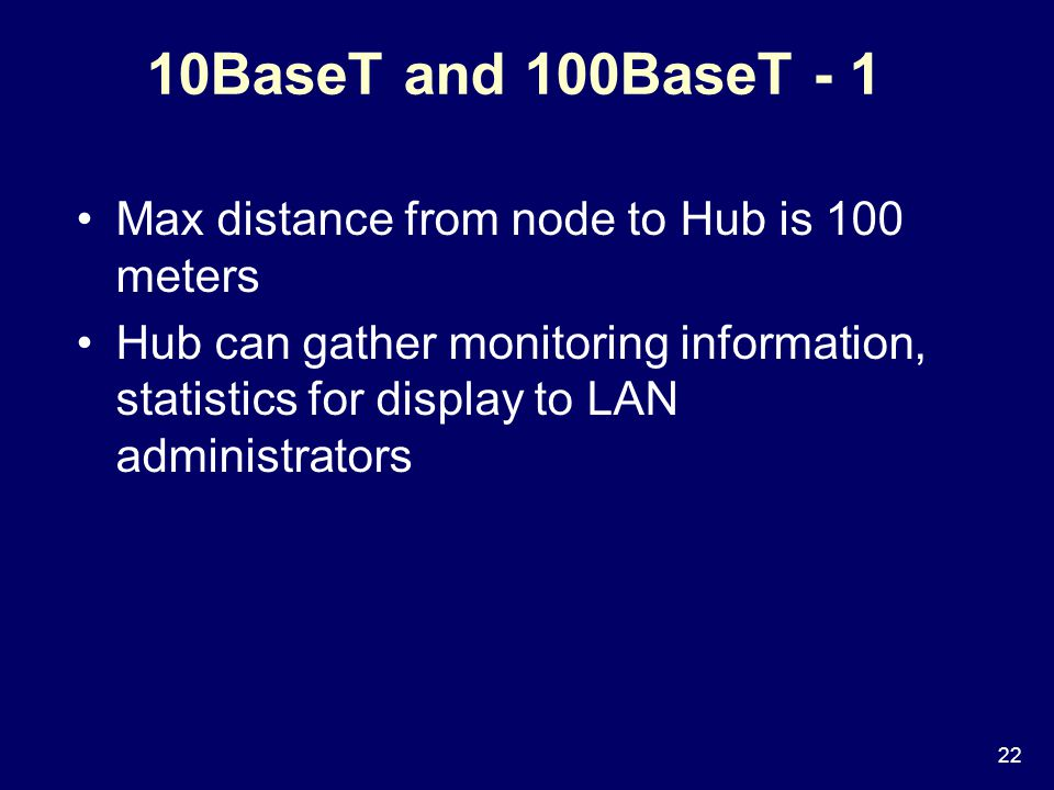 22 10BaseT and 100BaseT - 1 Max distance from node to Hub is 100 meters Hub can gather monitoring information, statistics for display to LAN administrators