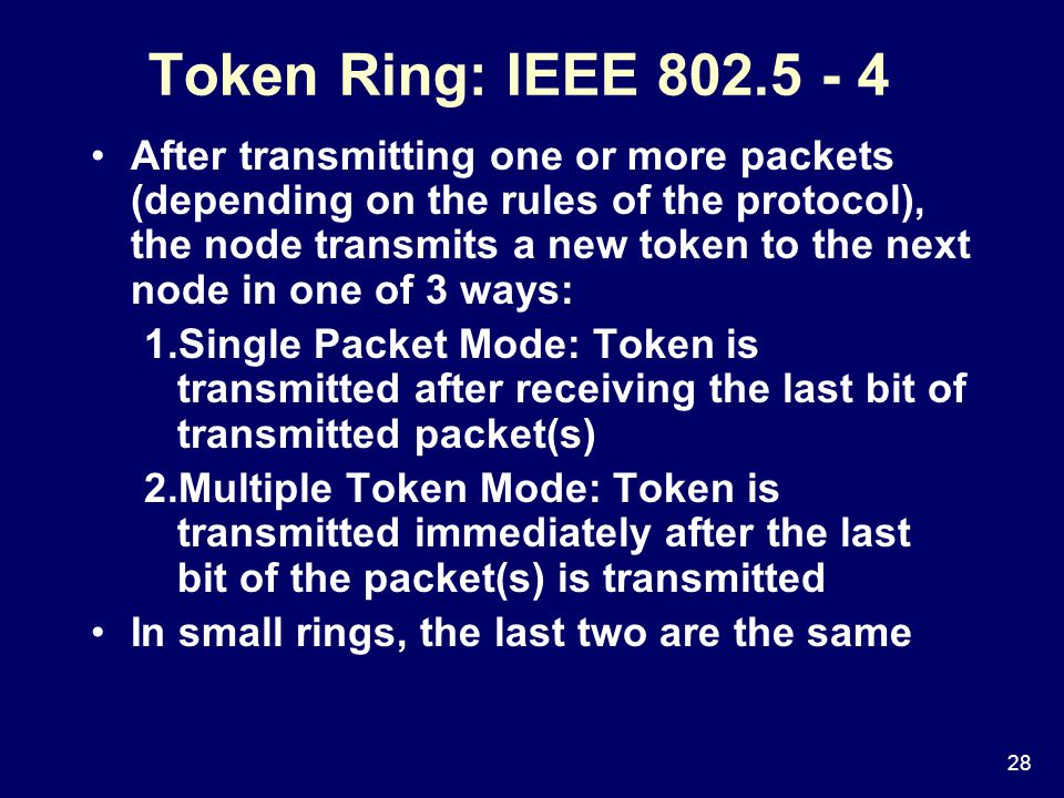 28 Token Ring: IEEE After transmitting one or more packets (depending on the rules of the protocol), the node transmits a new token to the next node in one of 3 ways: 1.Single Packet Mode: Token is transmitted after receiving the last bit of transmitted packet(s) 2.Multiple Token Mode: Token is transmitted immediately after the last bit of the packet(s) is transmitted In small rings, the last two are the same