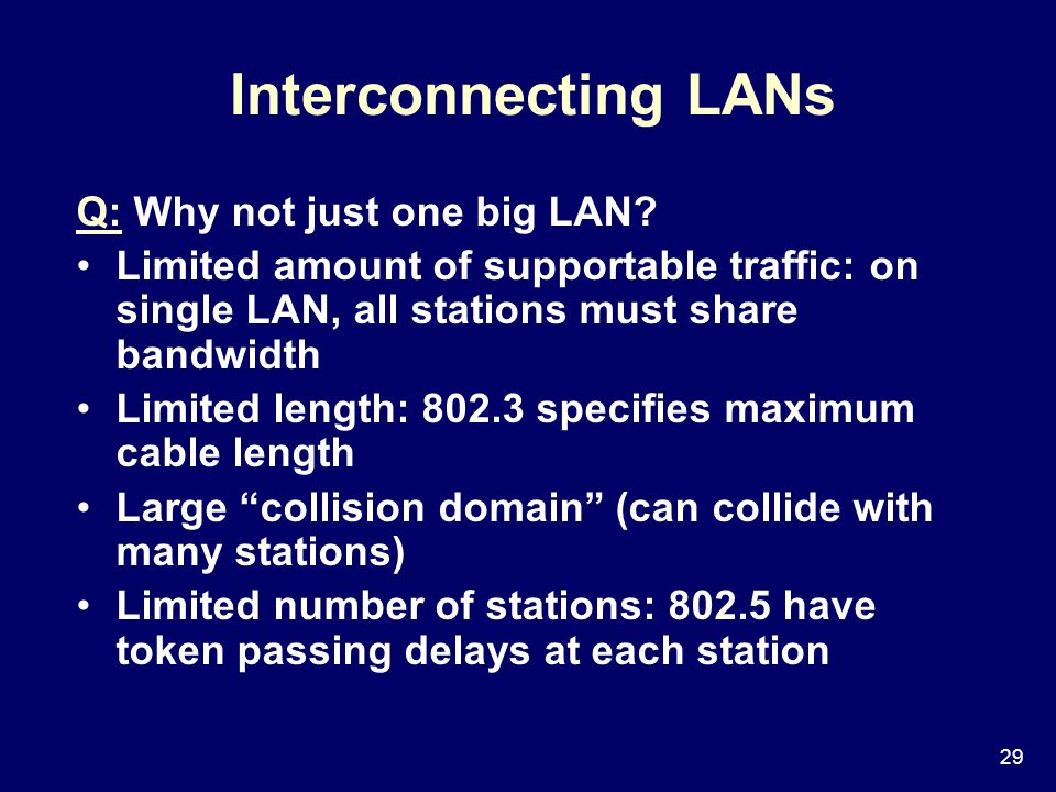 29 Interconnecting LANs Q: Why not just one big LAN.