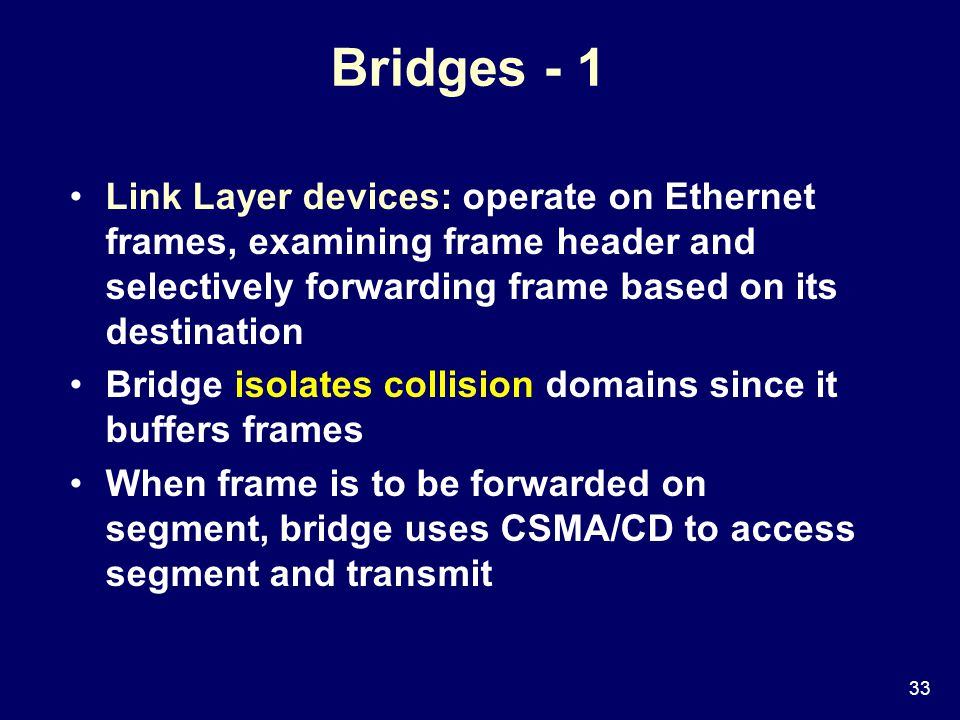 33 Bridges - 1 Link Layer devices: operate on Ethernet frames, examining frame header and selectively forwarding frame based on its destination Bridge isolates collision domains since it buffers frames When frame is to be forwarded on segment, bridge uses CSMA/CD to access segment and transmit