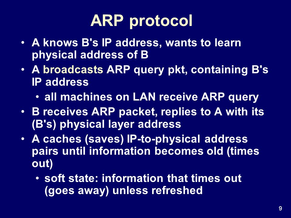 9 ARP protocol A knows B s IP address, wants to learn physical address of B A broadcasts ARP query pkt, containing B s IP address all machines on LAN receive ARP query B receives ARP packet, replies to A with its (B s) physical layer address A caches (saves) IP-to-physical address pairs until information becomes old (times out) soft state: information that times out (goes away) unless refreshed