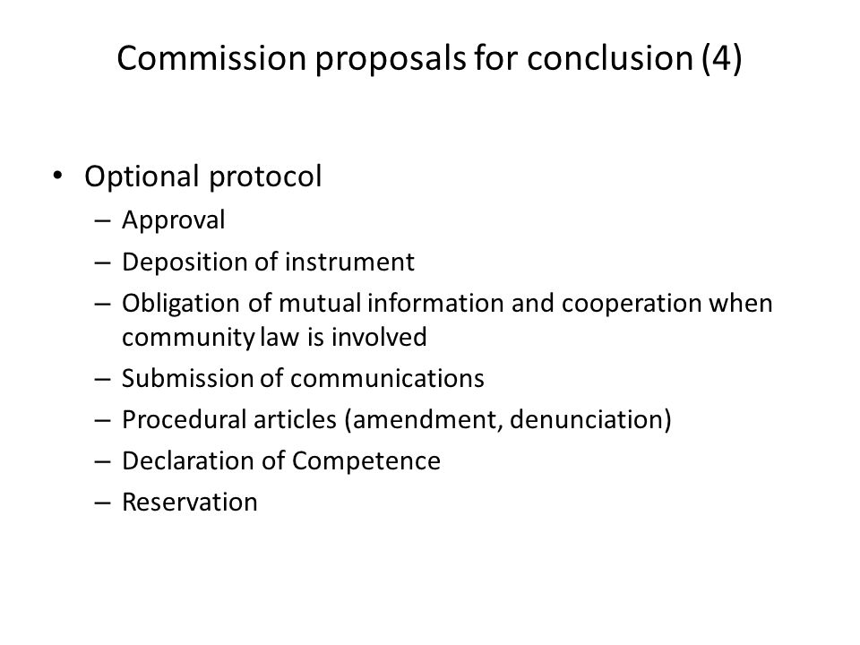 Commission proposals for conclusion (4) Optional protocol – Approval – Deposition of instrument – Obligation of mutual information and cooperation when community law is involved – Submission of communications – Procedural articles (amendment, denunciation) – Declaration of Competence – Reservation