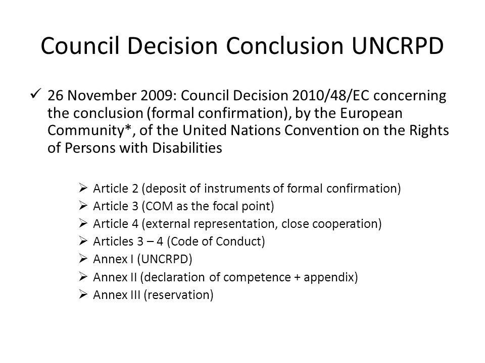 Council Decision Conclusion UNCRPD 26 November 2009: Council Decision 2010/48/EC concerning the conclusion (formal confirmation), by the European Community*, of the United Nations Convention on the Rights of Persons with Disabilities  Article 2 (deposit of instruments of formal confirmation)  Article 3 (COM as the focal point)  Article 4 (external representation, close cooperation)  Articles 3 – 4 (Code of Conduct)  Annex I (UNCRPD)  Annex II (declaration of competence + appendix)  Annex III (reservation)