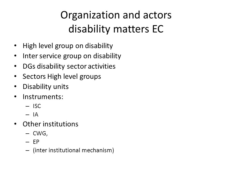 Organization and actors disability matters EC High level group on disability Inter service group on disability DGs disability sector activities Sectors High level groups Disability units Instruments: – ISC – IA Other institutions – CWG, – EP – (inter institutional mechanism)