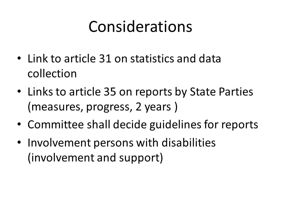 Considerations Link to article 31 on statistics and data collection Links to article 35 on reports by State Parties (measures, progress, 2 years ) Committee shall decide guidelines for reports Involvement persons with disabilities (involvement and support)