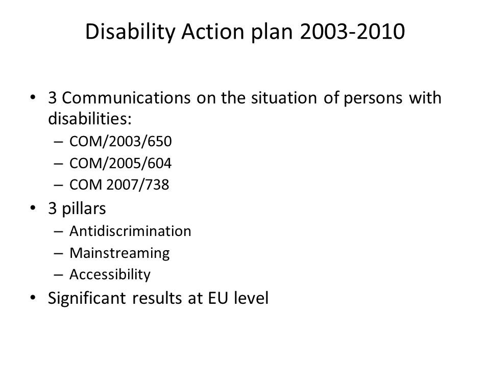 Disability Action plan Communications on the situation of persons with disabilities: – COM/2003/650 – COM/2005/604 – COM 2007/738 3 pillars – Antidiscrimination – Mainstreaming – Accessibility Significant results at EU level