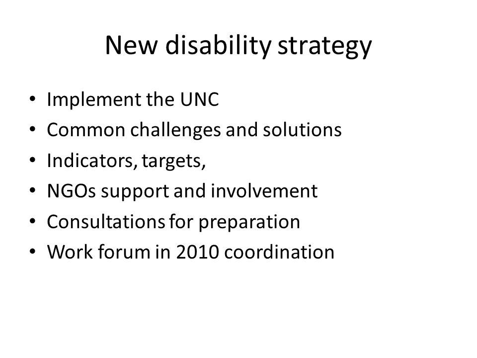 New disability strategy Implement the UNC Common challenges and solutions Indicators, targets, NGOs support and involvement Consultations for preparation Work forum in 2010 coordination