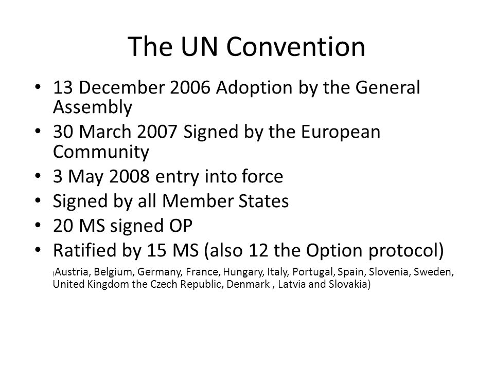 The UN Convention 13 December 2006 Adoption by the General Assembly 30 March 2007 Signed by the European Community 3 May 2008 entry into force Signed by all Member States 20 MS signed OP Ratified by 15 MS (also 12 the Option protocol) ( Austria, Belgium, Germany, France, Hungary, Italy, Portugal, Spain, Slovenia, Sweden, United Kingdom the Czech Republic, Denmark, Latvia and Slovakia)