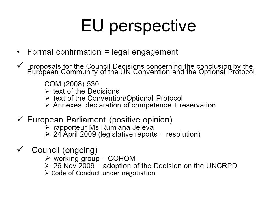 EU perspective Formal confirmation = legal engagement proposals for the Council Decisions concerning the conclusion by the European Community of the UN Convention and the Optional Protocol COM (2008) 530  text of the Decisions  text of the Convention/Optional Protocol  Annexes: declaration of competence + reservation European Parliament (positive opinion)  rapporteur Ms Rumiana Jeleva  24 April 2009 (legislative reports + resolution) Council (ongoing)  working group – COHOM  26 Nov 2009 – adoption of the Decision on the UNCRPD  Code of Conduct under negotiation