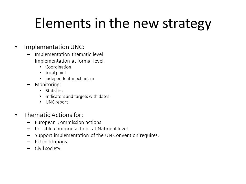 Elements in the new strategy Implementation UNC: – Implementation thematic level – Implementation at formal level Coordination focal point independent mechanism – Monitoring: Statistics Indicators and targets with dates UNC report Thematic Actions for: – European Commission actions – Possible common actions at National level – Support implementation of the UN Convention requires.