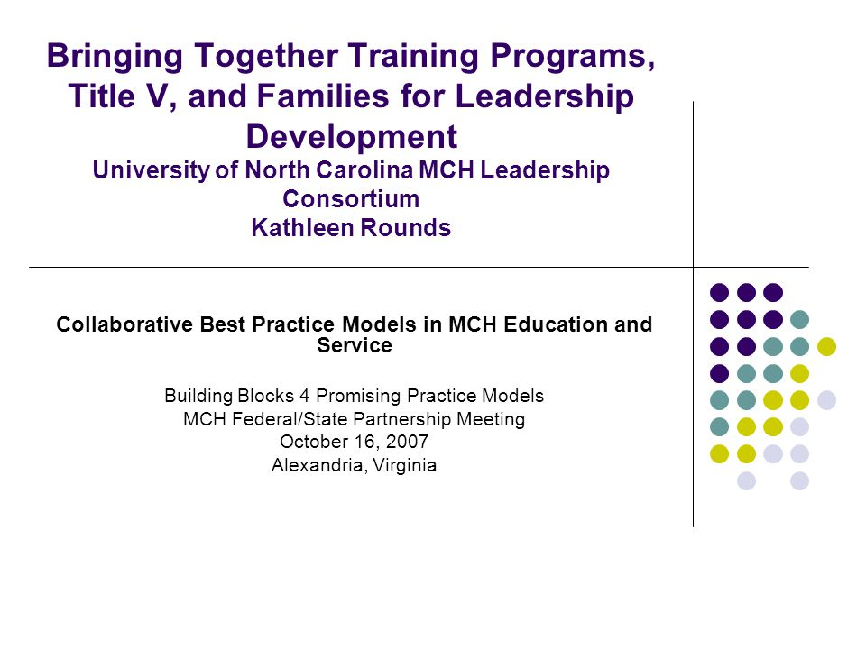 Bringing Together Training Programs, Title V, and Families for Leadership Development University of North Carolina MCH Leadership Consortium Kathleen Rounds Collaborative Best Practice Models in MCH Education and Service Building Blocks 4 Promising Practice Models MCH Federal/State Partnership Meeting October 16, 2007 Alexandria, Virginia
