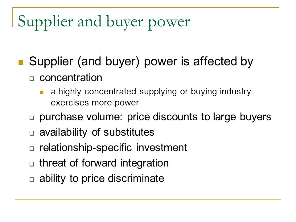 Supplier and buyer power Supplier (and buyer) power is affected by  concentration a highly concentrated supplying or buying industry exercises more power  purchase volume: price discounts to large buyers  availability of substitutes  relationship-specific investment  threat of forward integration  ability to price discriminate