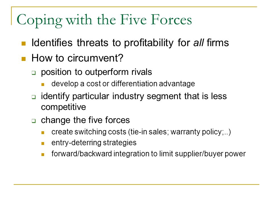 Coping with the Five Forces Identifies threats to profitability for all firms How to circumvent.