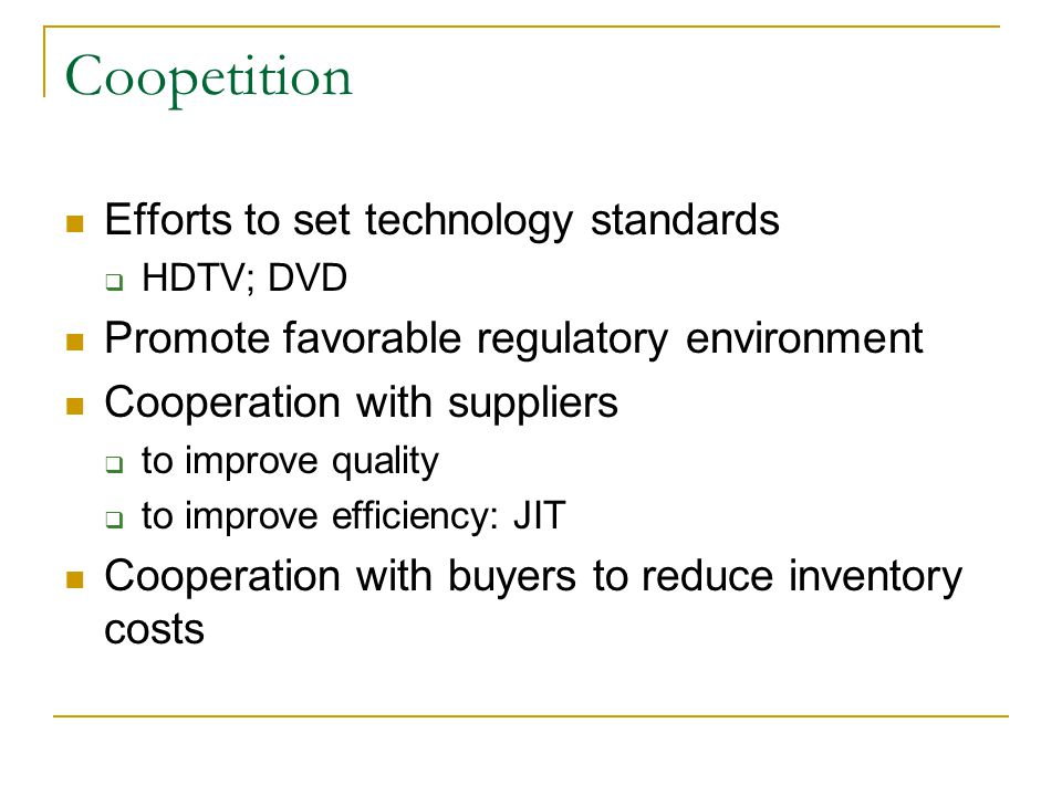 Coopetition Efforts to set technology standards  HDTV; DVD Promote favorable regulatory environment Cooperation with suppliers  to improve quality  to improve efficiency: JIT Cooperation with buyers to reduce inventory costs