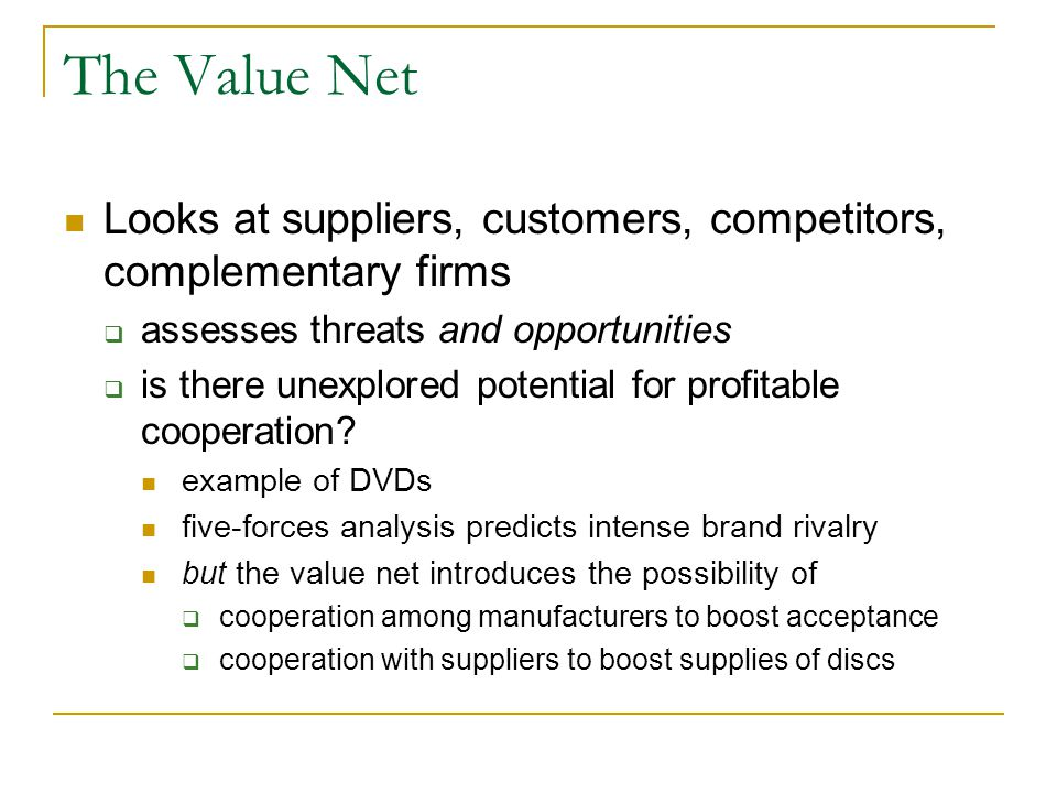 The Value Net Looks at suppliers, customers, competitors, complementary firms  assesses threats and opportunities  is there unexplored potential for profitable cooperation.