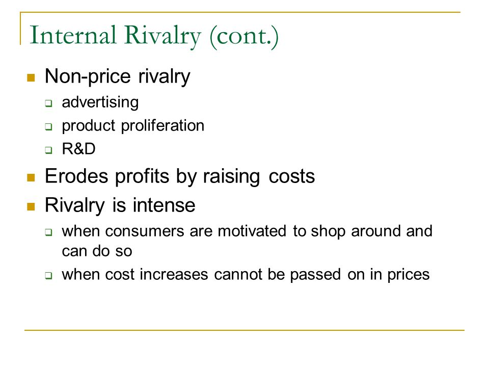 Internal Rivalry (cont.) Non-price rivalry  advertising  product proliferation  R&D Erodes profits by raising costs Rivalry is intense  when consumers are motivated to shop around and can do so  when cost increases cannot be passed on in prices