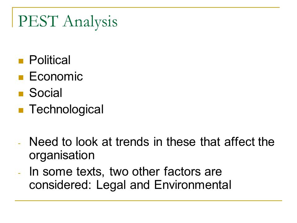 PEST Analysis Political Economic Social Technological - Need to look at trends in these that affect the organisation - In some texts, two other factors are considered: Legal and Environmental