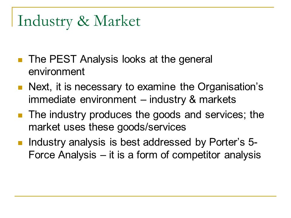 Industry & Market The PEST Analysis looks at the general environment Next, it is necessary to examine the Organisation's immediate environment – industry & markets The industry produces the goods and services; the market uses these goods/services Industry analysis is best addressed by Porter's 5- Force Analysis – it is a form of competitor analysis
