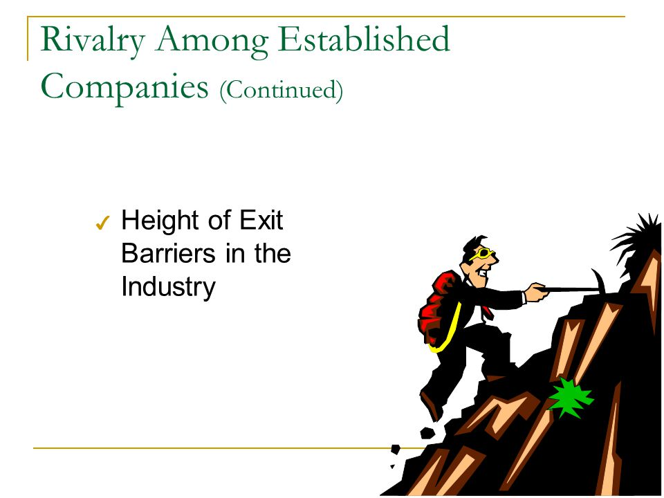 Rivalry Among Established Companies (Continued) 4 Height of Exit Barriers in the Industry