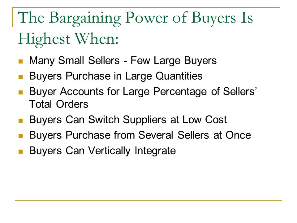 The Bargaining Power of Buyers Is Highest When: Many Small Sellers - Few Large Buyers Buyers Purchase in Large Quantities Buyer Accounts for Large Percentage of Sellers' Total Orders Buyers Can Switch Suppliers at Low Cost Buyers Purchase from Several Sellers at Once Buyers Can Vertically Integrate