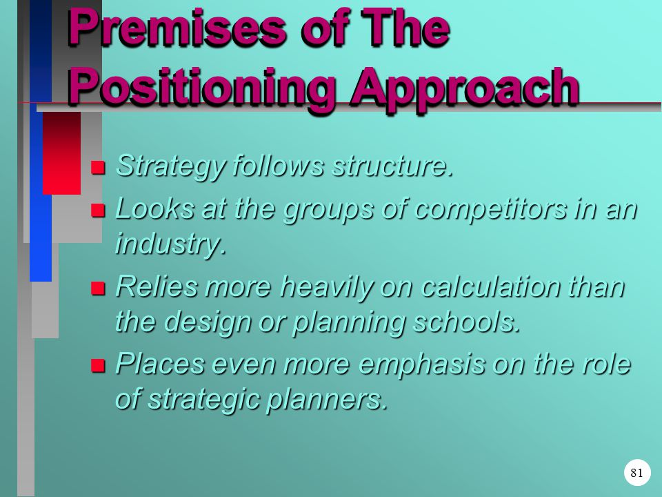 Premises of The Positioning Approach n Strategy follows structure.