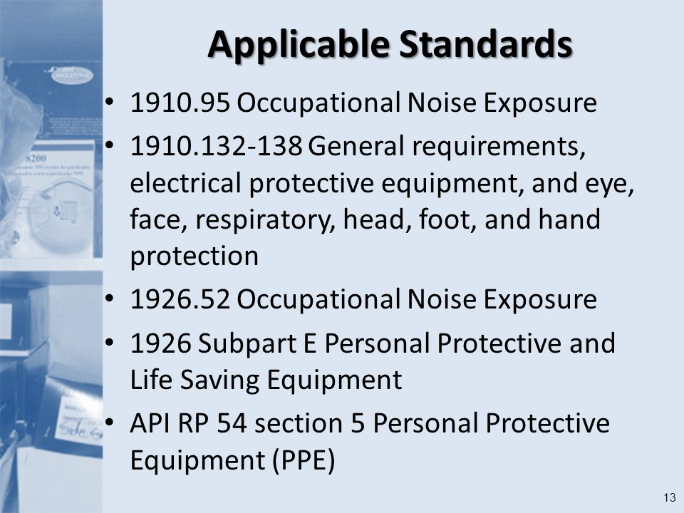 13 Applicable Standards Occupational Noise Exposure General requirements, electrical protective equipment, and eye, face, respiratory, head, foot, and hand protection Occupational Noise Exposure 1926 Subpart E Personal Protective and Life Saving Equipment API RP 54 section 5 Personal Protective Equipment (PPE)