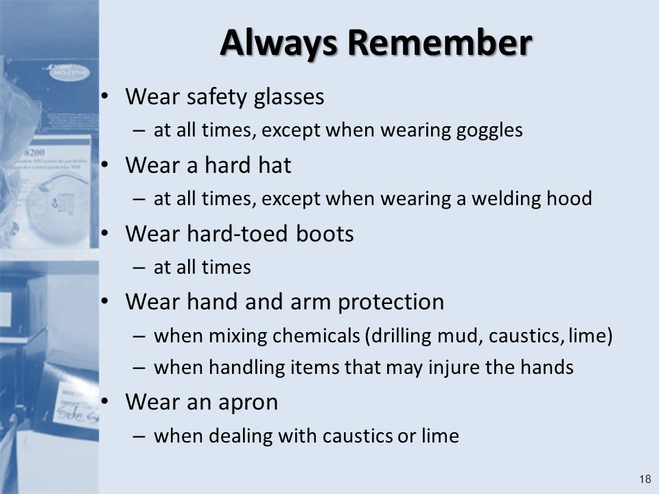 18 Always Remember Wear safety glasses – at all times, except when wearing goggles Wear a hard hat – at all times, except when wearing a welding hood Wear hard-toed boots – at all times Wear hand and arm protection – when mixing chemicals (drilling mud, caustics, lime) – when handling items that may injure the hands Wear an apron – when dealing with caustics or lime