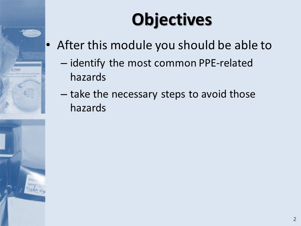 2Objectives After this module you should be able to – identify the most common PPE-related hazards – take the necessary steps to avoid those hazards