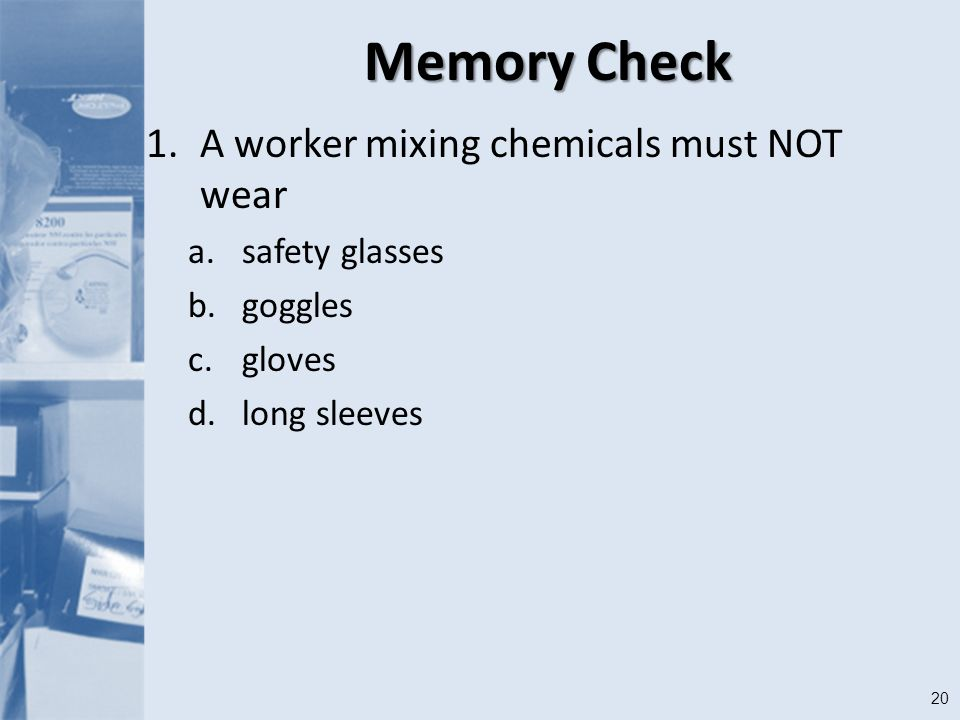 20 Memory Check 1.A worker mixing chemicals must NOT wear a.safety glasses b.goggles c.gloves d.long sleeves