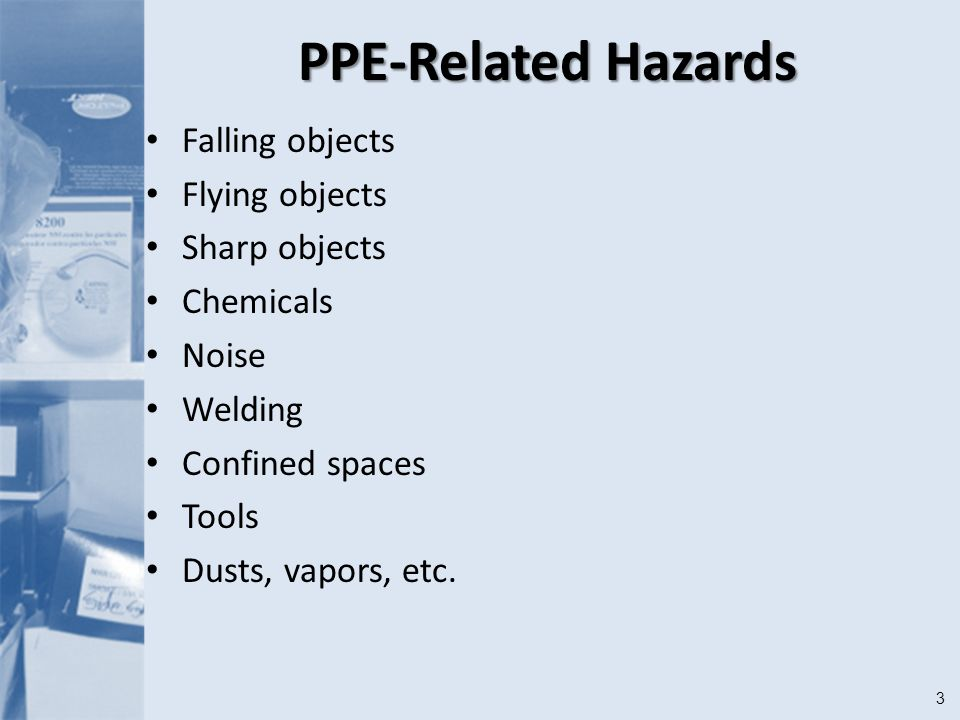 3 PPE-Related Hazards Falling objects Flying objects Sharp objects Chemicals Noise Welding Confined spaces Tools Dusts, vapors, etc.