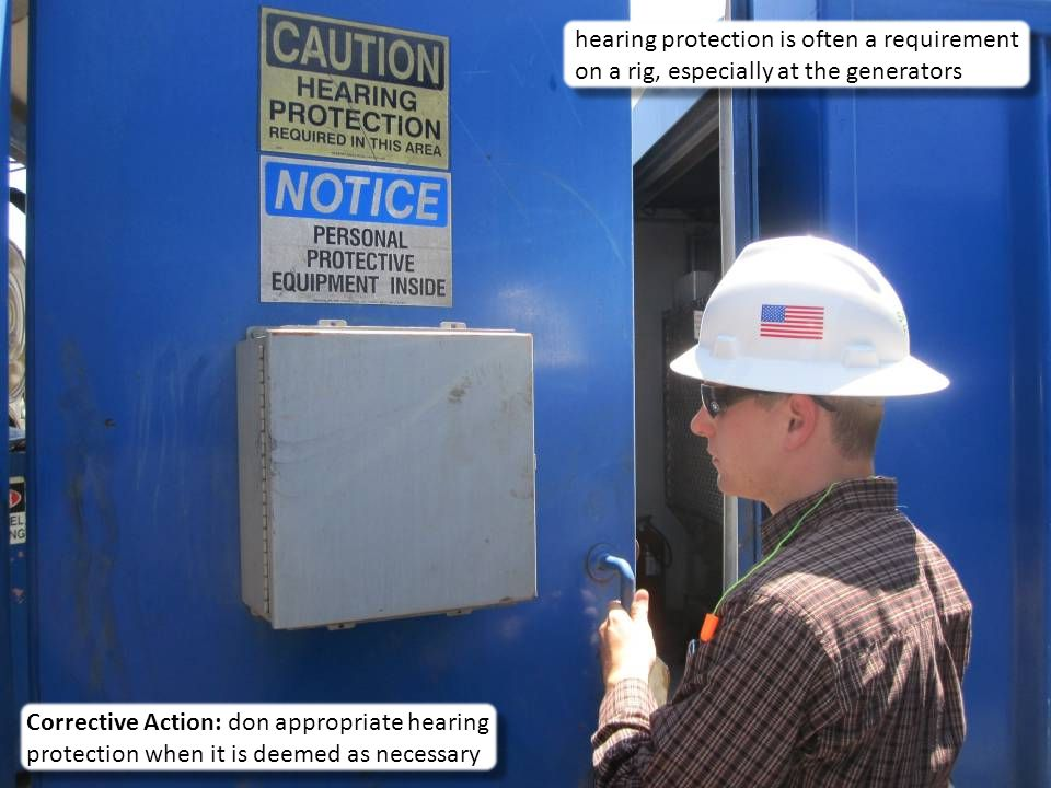 4 hearing protection is often a requirement on a rig, especially at the generators Corrective Action: don appropriate hearing protection when it is deemed as necessary