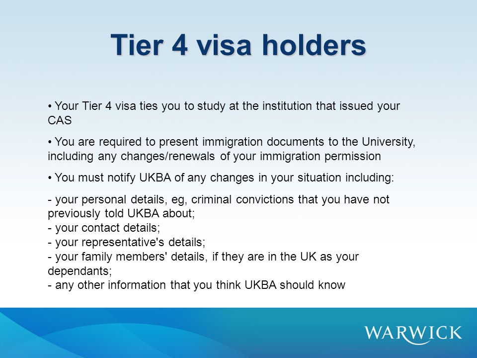 Tier 4 visa holders Your Tier 4 visa ties you to study at the institution that issued your CAS You are required to present immigration documents to the University, including any changes/renewals of your immigration permission You must notify UKBA of any changes in your situation including: - your personal details, eg, criminal convictions that you have not previously told UKBA about; - your contact details; - your representative s details; - your family members details, if they are in the UK as your dependants; - any other information that you think UKBA should know