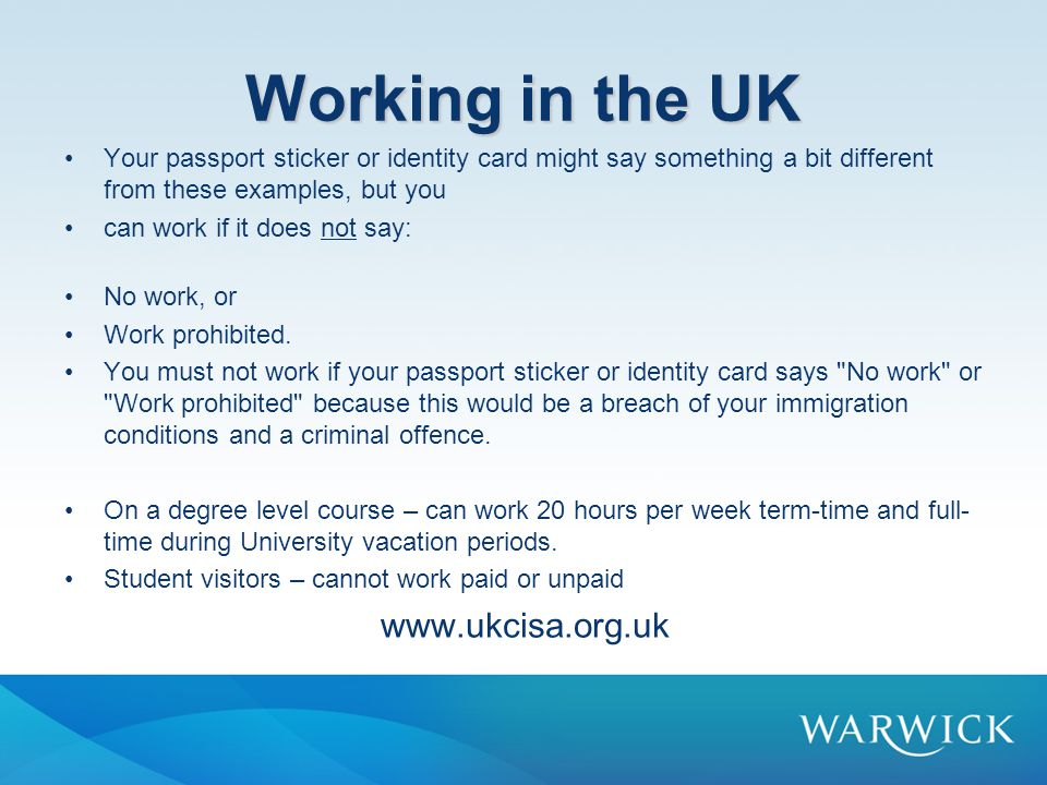 Working in the UK Your passport sticker or identity card might say something a bit different from these examples, but you can work if it does not say: No work, or Work prohibited.