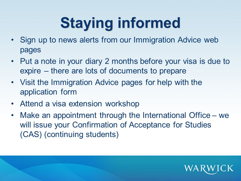 Staying informed Sign up to news alerts from our Immigration Advice web pages Put a note in your diary 2 months before your visa is due to expire – there are lots of documents to prepare Visit the Immigration Advice pages for help with the application form Attend a visa extension workshop Make an appointment through the International Office – we will issue your Confirmation of Acceptance for Studies (CAS) (continuing students)