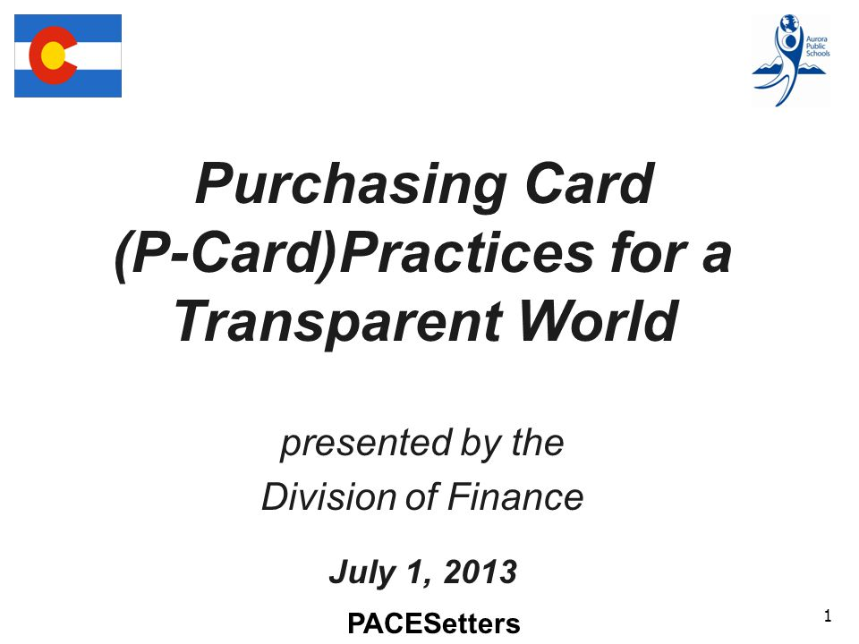 PACESetters 1 Purchasing Card (P-Card)Practices for a Transparent World presented by the Division of Finance July 1, 2013