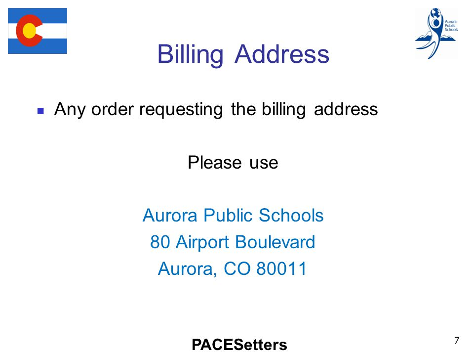 PACESetters Billing Address Any order requesting the billing address Please use Aurora Public Schools 80 Airport Boulevard Aurora, CO