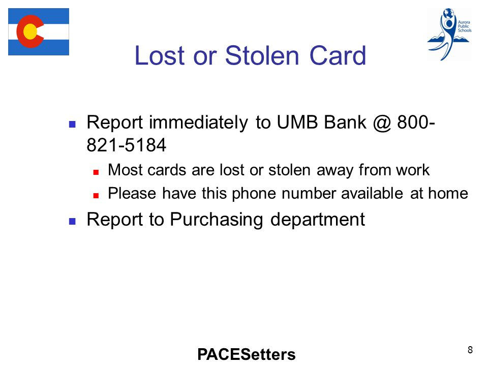 PACESetters Lost or Stolen Card Report immediately to UMB Most cards are lost or stolen away from work Please have this phone number available at home Report to Purchasing department 8