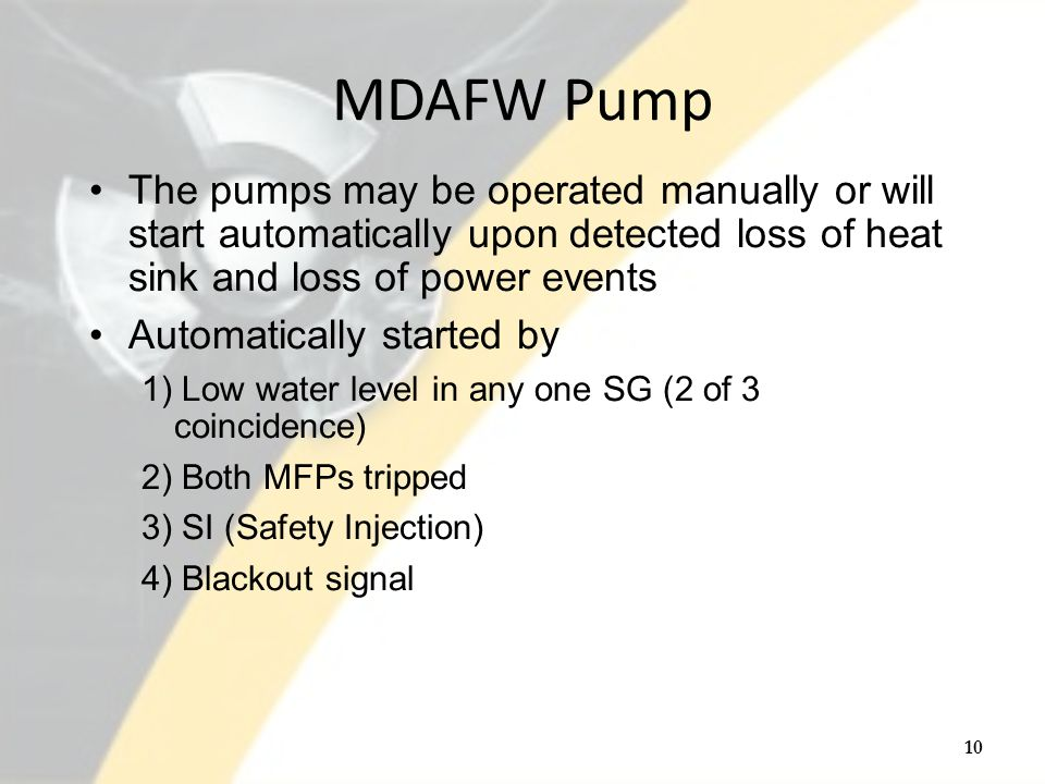 MDAFW Pump The pumps may be operated manually or will start automatically upon detected loss of heat sink and loss of power events Automatically started by 1) Low water level in any one SG (2 of 3 coincidence) 2) Both MFPs tripped 3) SI (Safety Injection) 4) Blackout signal 10