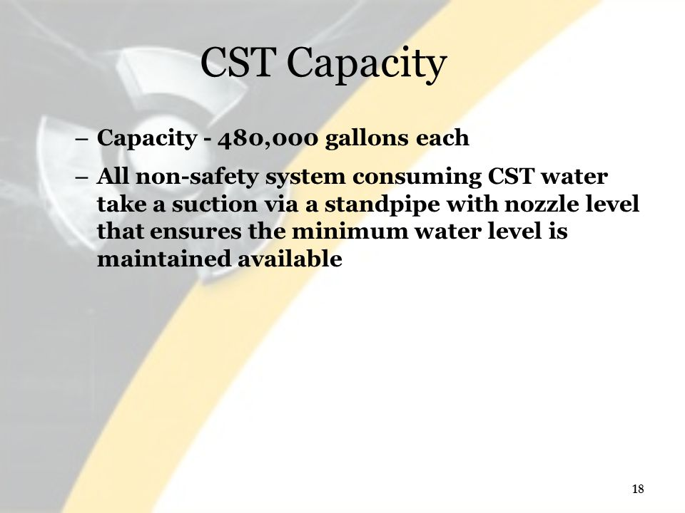 CST Capacity – Capacity - 480,000 gallons each – All non-safety system consuming CST water take a suction via a standpipe with nozzle level that ensures the minimum water level is maintained available 18
