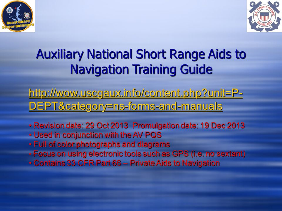 Auxiliary National Short Range Aids to Navigation Training Guide   unit=P- DEPT&category=ns-forms-and-manuals   unit=P- DEPT&category=ns-forms-and-manuals Revision date: 29 Oct 2013 Promulgation date: 19 Dec 2013 Revision date: 29 Oct 2013 Promulgation date: 19 Dec 2013 Used in conjunction with the AV PQS Used in conjunction with the AV PQS Full of color photographs and diagrams Full of color photographs and diagrams Focus on using electronic tools such as GPS (i.e.