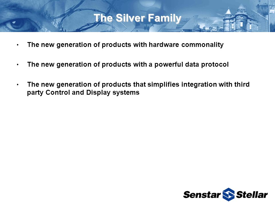 The Silver Family The new generation of products with hardware commonality The new generation of products with a powerful data protocol The new generation of products that simplifies integration with third party Control and Display systems