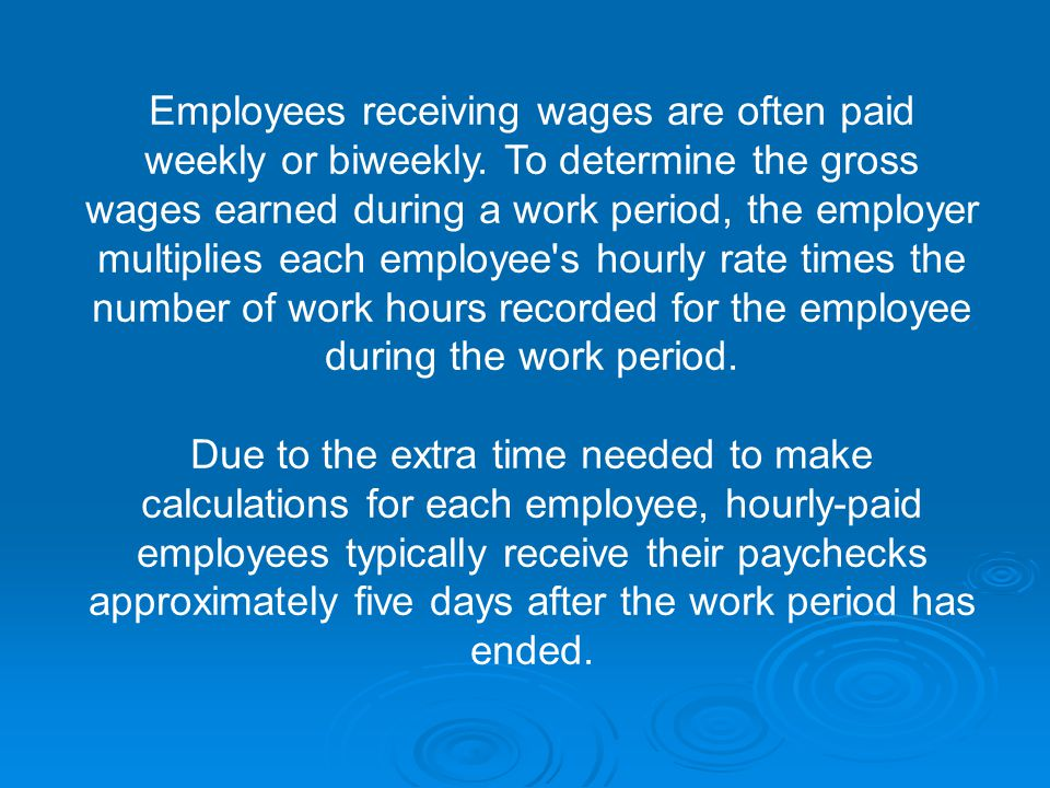 Employees receiving wages are often paid weekly or biweekly.