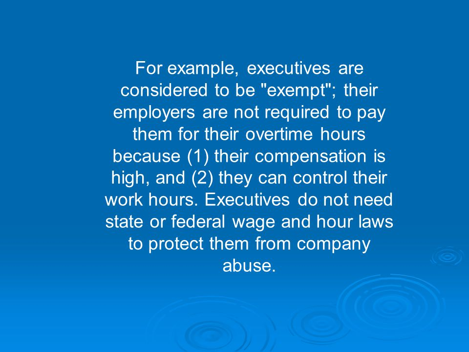 For example, executives are considered to be exempt ; their employers are not required to pay them for their overtime hours because (1) their compensation is high, and (2) they can control their work hours.